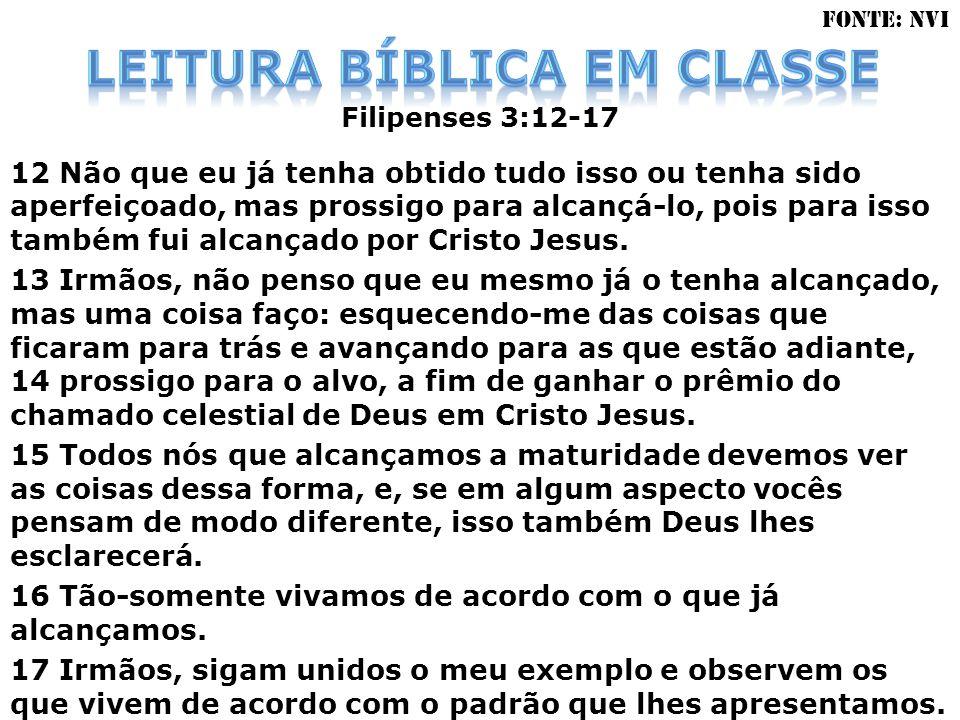 Filipenses 3:12-17 12 Não que eu já tenha obtido tudo isso ou tenha sido aperfeiçoado, mas prossigo para alcançá-lo, pois para isso também fui alcança