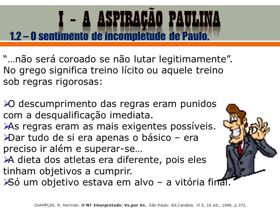 1.2 – O sentimento de incompletude de Paulo. …não será coroado se não lutar legitimamente. No grego significa treino lícito ou aquele treino sob regra