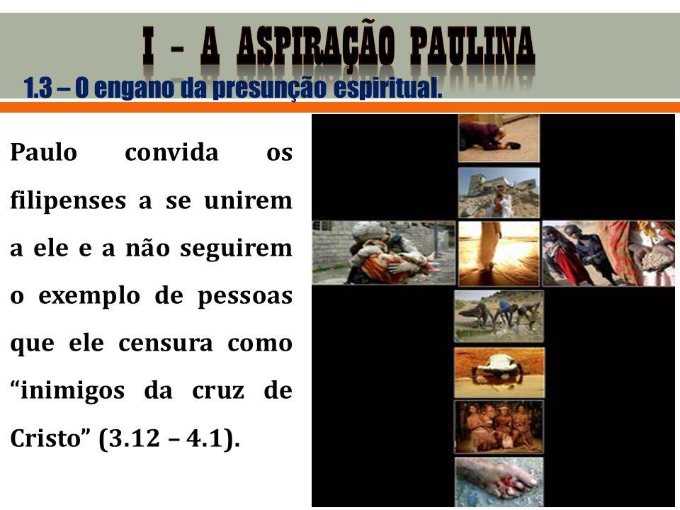 1.3 – O engano da presunção espiritual. Paulo convida os filipenses a se unirem a ele e a não seguirem o exemplo de pessoas que ele censura como inimi
