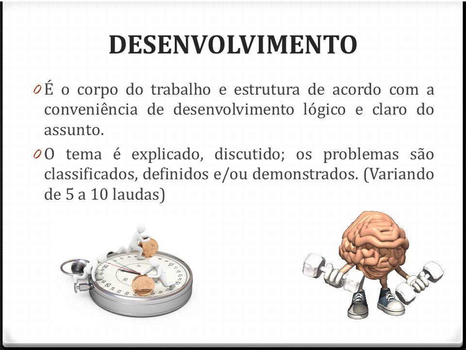DESENVOLVIMENTO 0 É o corpo do trabalho e estrutura de acordo com a conveniência de desenvolvimento lógico e claro do assunto. 0 O tema é explicado, d