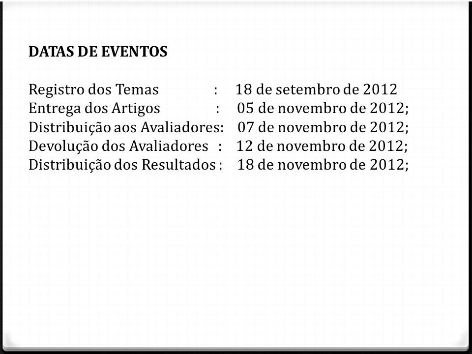 DATAS DE EVENTOS Registro dos Temas : 18 de setembro de 2012 Entrega dos Artigos : 05 de novembro de 2012; Distribuição aos Avaliadores: 07 de novembr