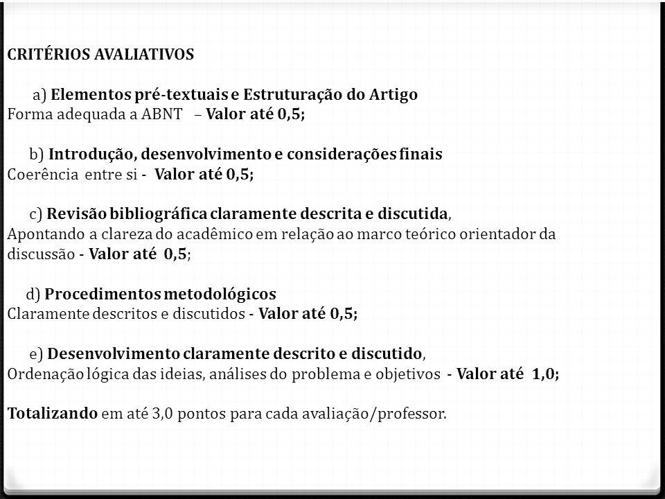 CRITÉRIOS AVALIATIVOS a) Elementos pré-textuais e Estruturação do Artigo Forma adequada a ABNT – Valor até 0,5; b) Introdução, desenvolvimento e consi