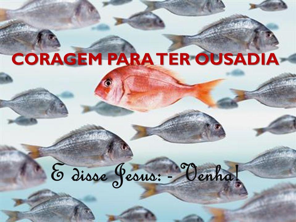 CORAGEM PARA TER OUSADIA E disse Jesus: - Venha!