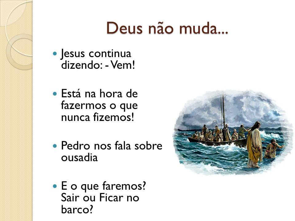 Deus não muda... Jesus continua dizendo: - Vem! Está na hora de fazermos o que nunca fizemos! Pedro nos fala sobre ousadia E o que faremos? Sair ou Fi