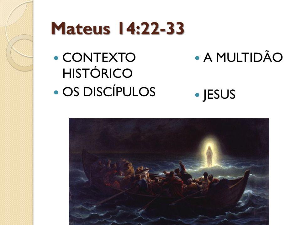 Mateus 14:22-33 CONTEXTO HISTÓRICO OS DISCÍPULOS A MULTIDÃO JESUS