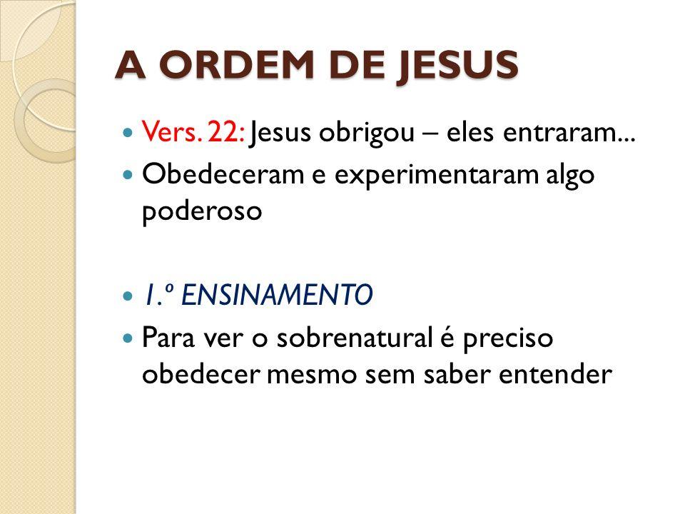 A ORDEM DE JESUS Vers. 22: Jesus obrigou – eles entraram... Obedeceram e experimentaram algo poderoso 1.º ENSINAMENTO Para ver o sobrenatural é precis