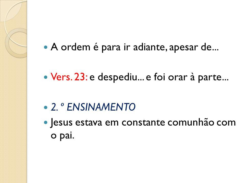 A ordem é para ir adiante, apesar de... Vers. 23: e despediu... e foi orar à parte... 2. º ENSINAMENTO Jesus estava em constante comunhão com o pai.
