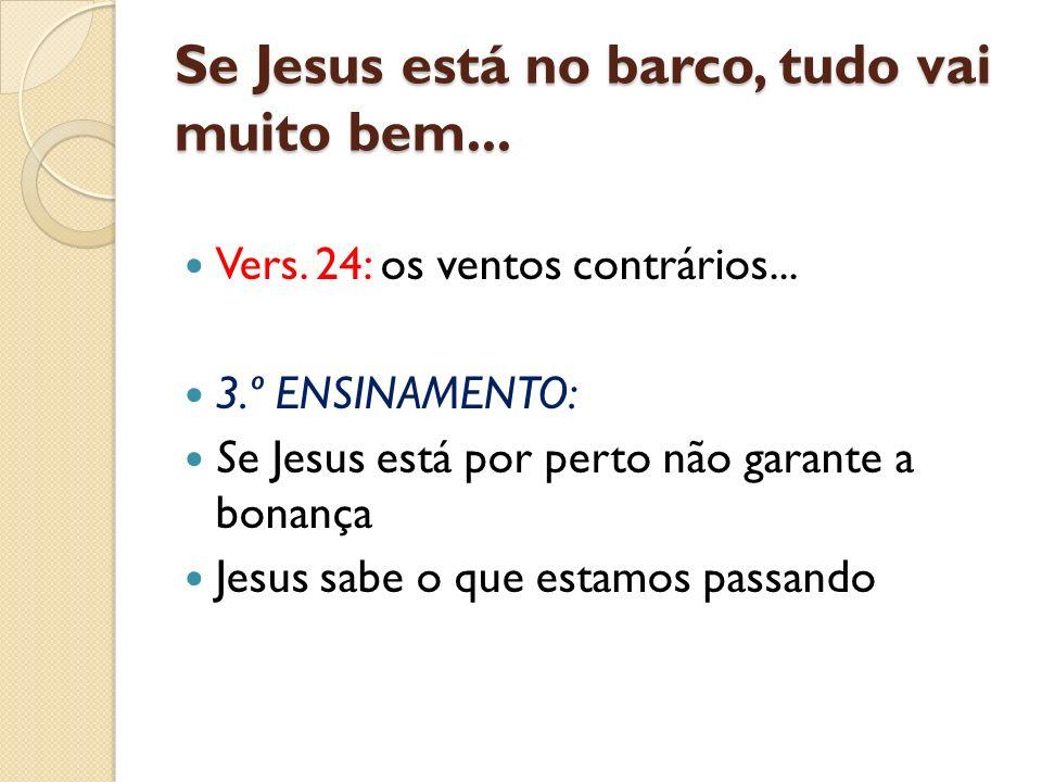 Se Jesus está no barco, tudo vai muito bem... Vers. 24: os ventos contrários... 3.º ENSINAMENTO: Se Jesus está por perto não garante a bonança Jesus s