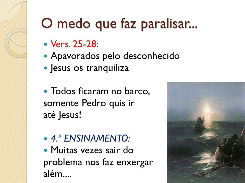 O medo que faz paralisar... Vers. 25-28: Apavorados pelo desconhecido Jesus os tranquiliza Todos ficaram no barco, somente Pedro quis ir até Jesus! 4.