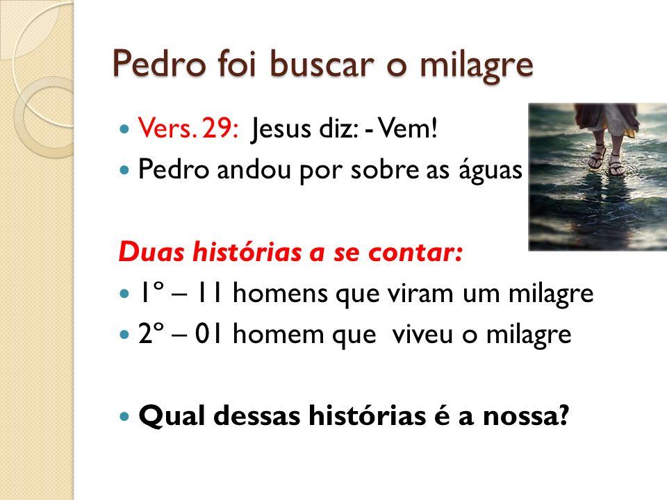 Pedro foi buscar o milagre Vers.29: Jesus diz: - Vem.
