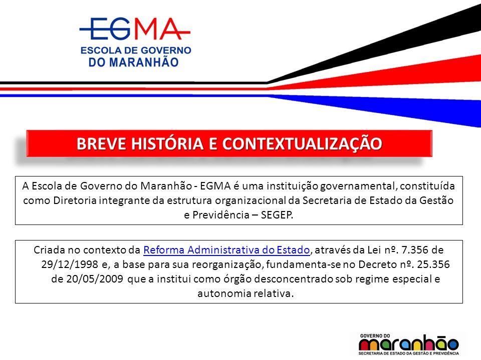BREVE HISTÓRIA E CONTEXTUALIZAÇÃO A Escola de Governo do Maranhão - EGMA é uma instituição governamental, constituída como Diretoria integrante da est