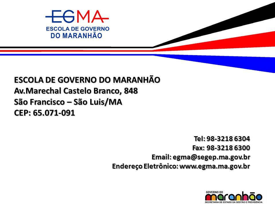 ESCOLA DE GOVERNO DO MARANHÃO Av.Marechal Castelo Branco, 848 São Francisco – São Luis/MA CEP: 65.071-091 Tel: 98-3218 6304 Fax: 98-3218 6300 Email: e