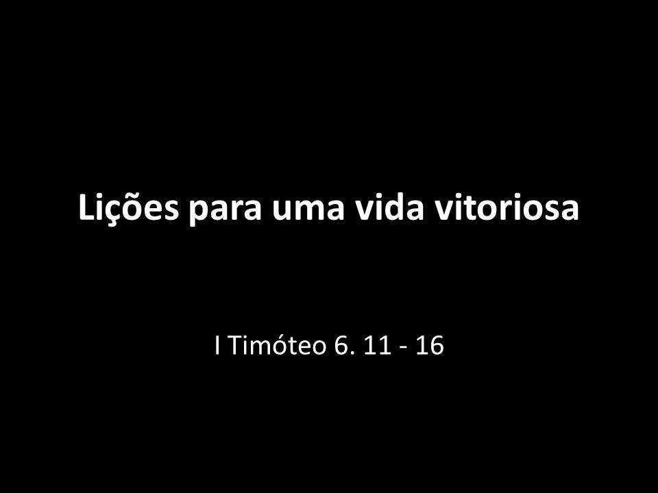 Lições para uma vida vitoriosa I Timóteo 6. 11 - 16