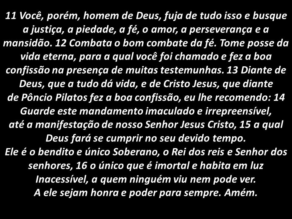 11 Você, porém, homem de Deus, fuja de tudo isso e busque a justiça, a piedade, a fé, o amor, a perseverança e a mansidão. 12 Combata o bom combate da