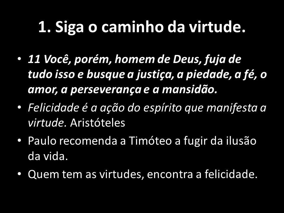 1. Siga o caminho da virtude. 11 Você, porém, homem de Deus, fuja de tudo isso e busque a justiça, a piedade, a fé, o amor, a perseverança e a mansidã