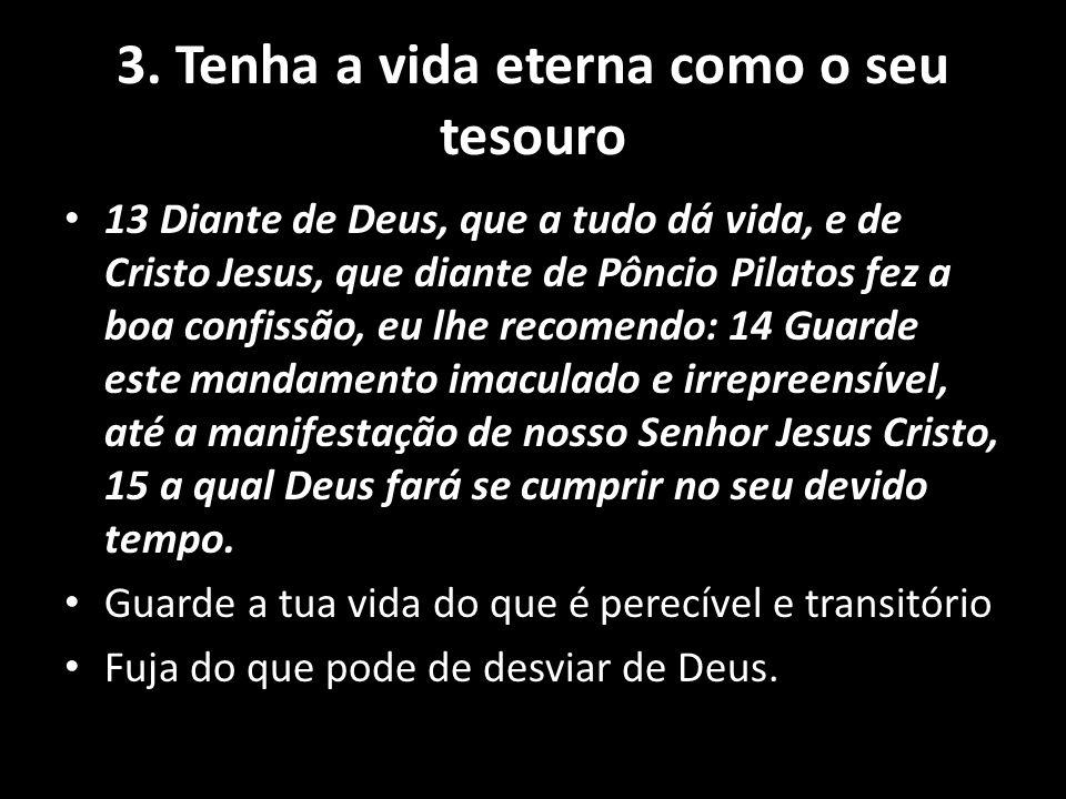 3. Tenha a vida eterna como o seu tesouro 13 Diante de Deus, que a tudo dá vida, e de Cristo Jesus, que diante de Pôncio Pilatos fez a boa confissão,