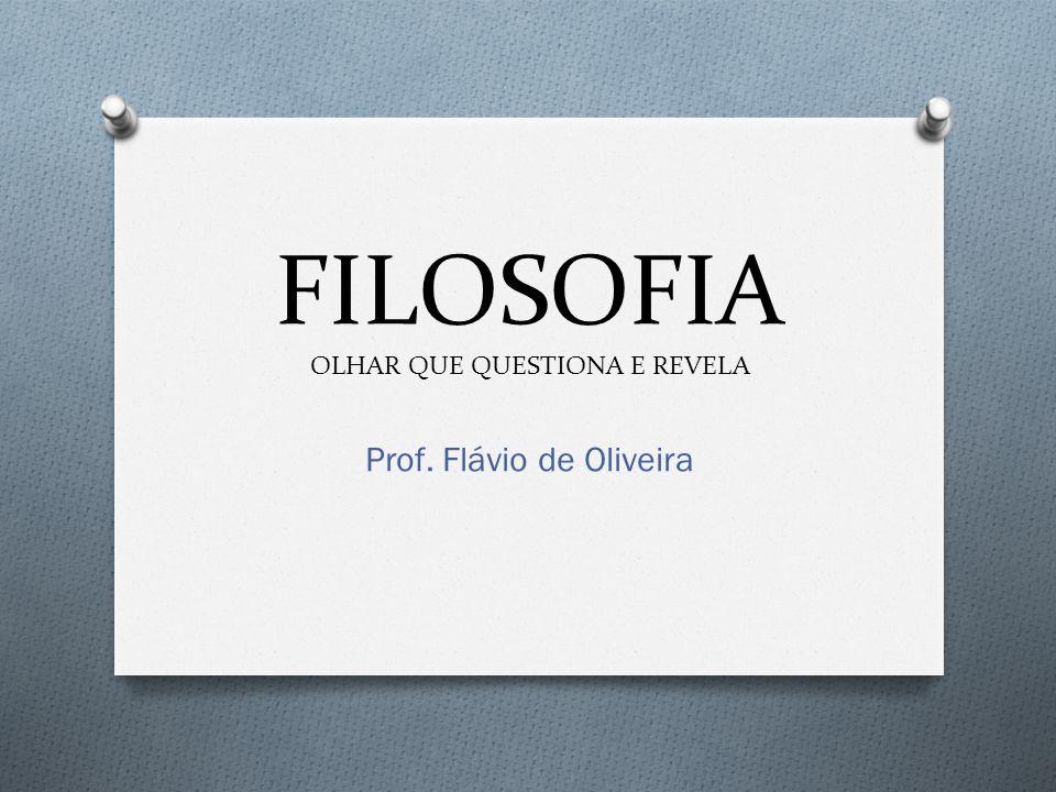 FILOSOFIA OLHAR QUE QUESTIONA E REVELA Prof. Flávio de Oliveira