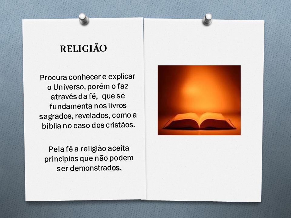 à RELIGIÃO Procura conhecer e explicar o Universo, porém o faz através da fé, que se fundamenta nos livros sagrados, revelados, como a biblia no caso