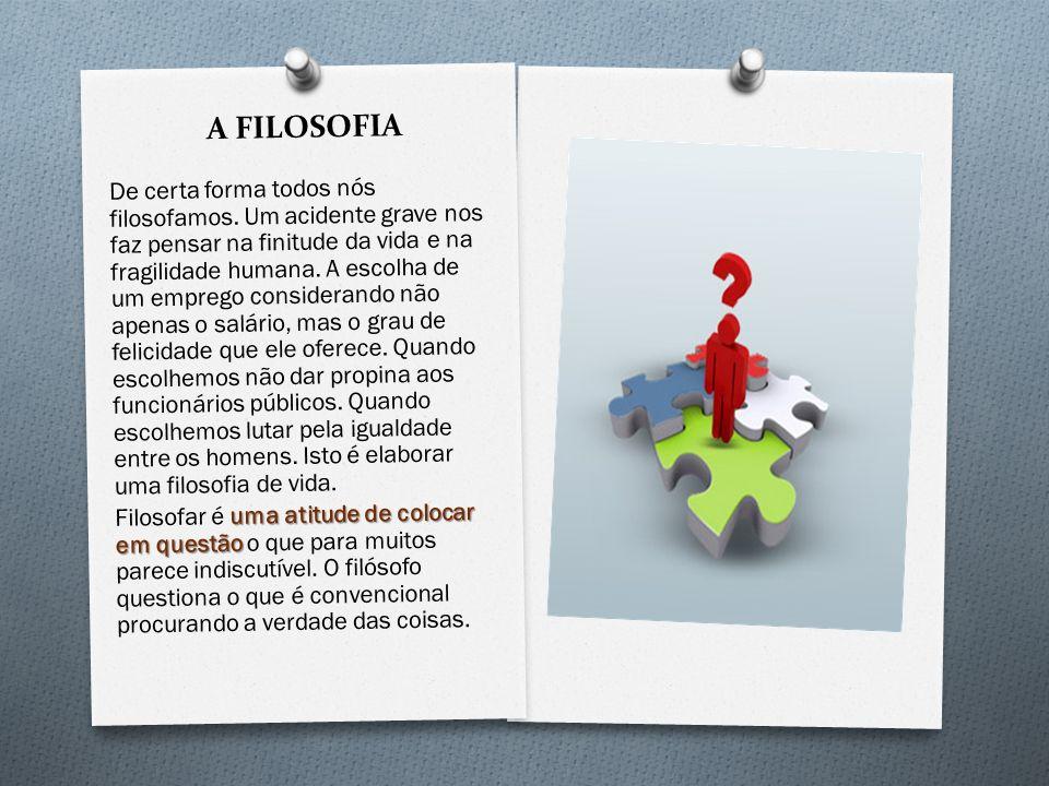 A FILOSOFIA De certa forma todos nós filosofamos. Um acidente grave nos faz pensar na finitude da vida e na fragilidade humana. A escolha de um empreg