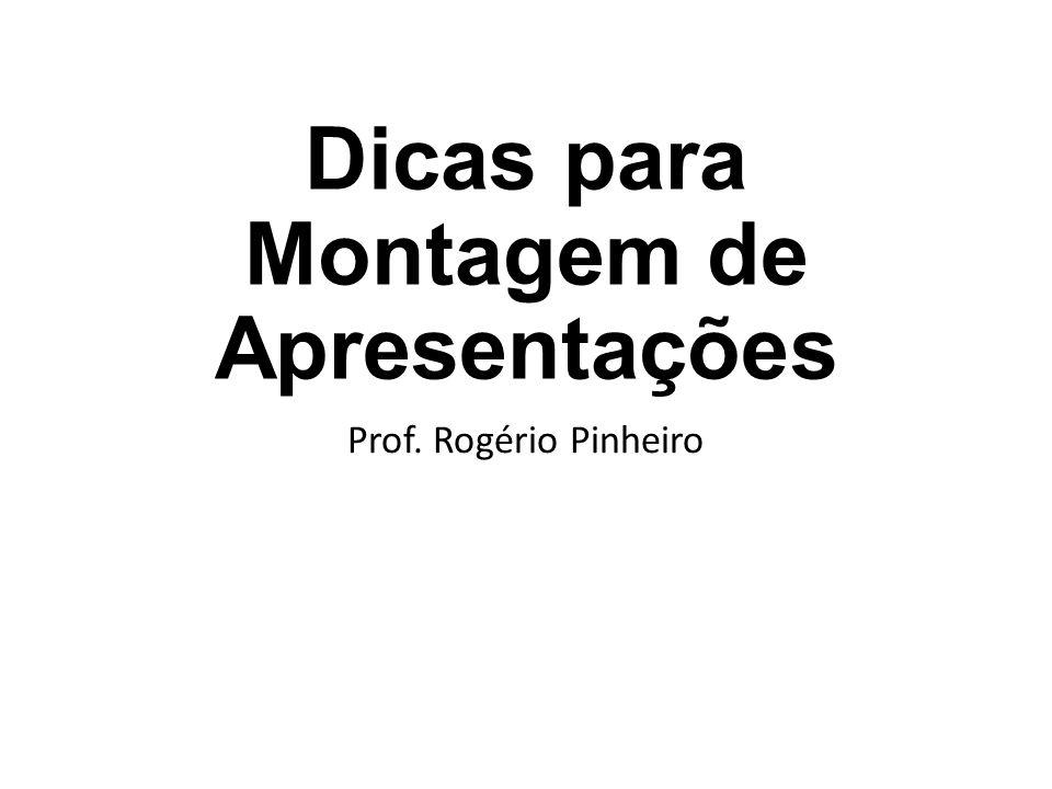 Dicas para Montagem de Apresentações Prof. Rogério Pinheiro