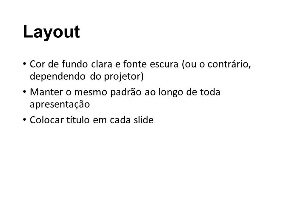 Layout Cor de fundo clara e fonte escura (ou o contrário, dependendo do projetor) Manter o mesmo padrão ao longo de toda apresentação Colocar título e
