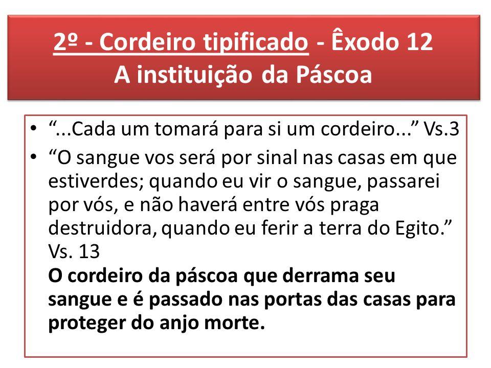 2º - Cordeiro tipificado - Êxodo 12 A instituição da Páscoa...Cada um tomará para si um cordeiro...