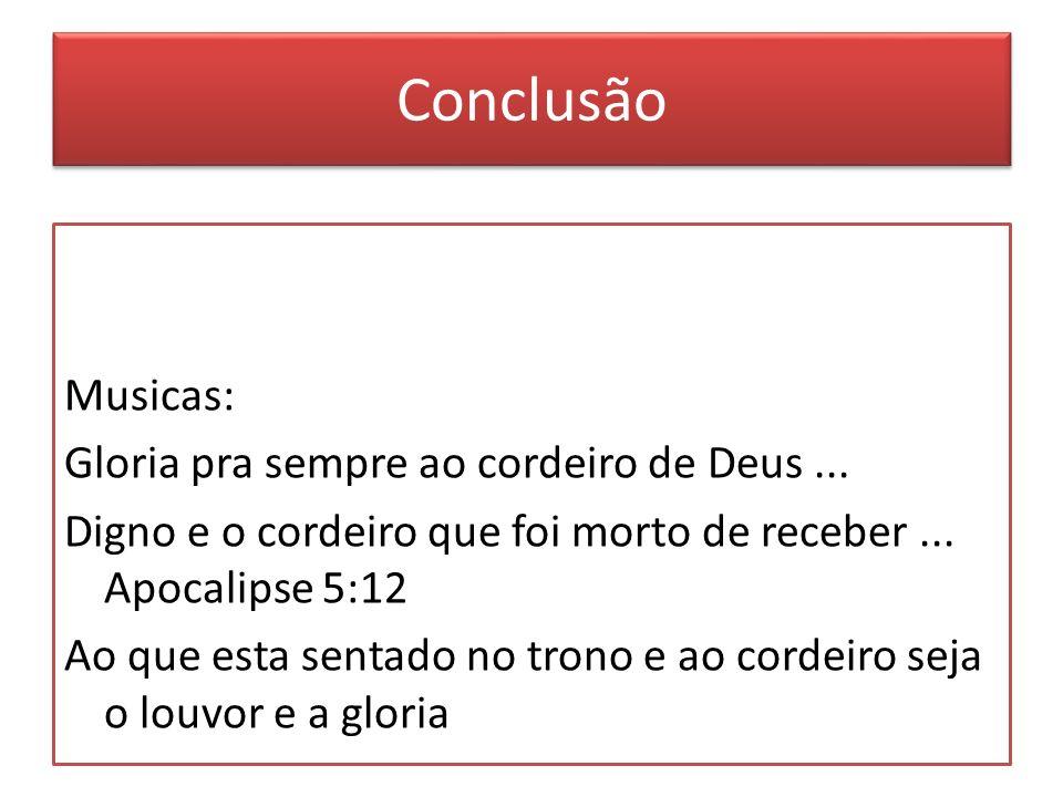 Conclusão Musicas: Gloria pra sempre ao cordeiro de Deus...