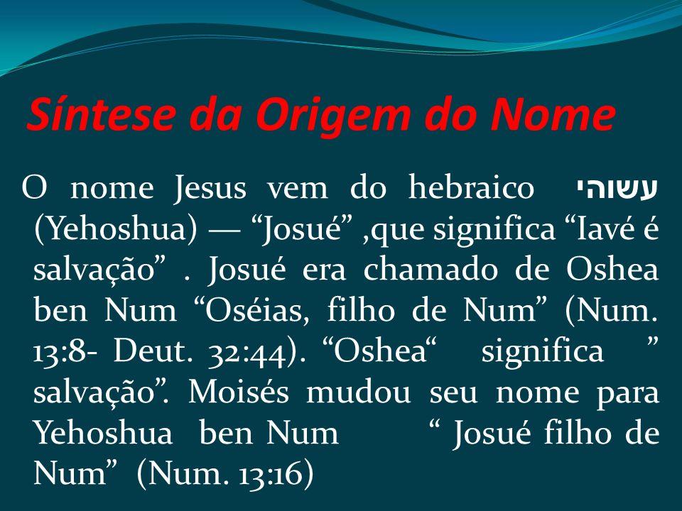 Síntese da Origem do Nome O nome Jesus vem do hebraico עשוהי (Yehoshua) Josué,que significa Iavé é salvação. Josué era chamado de Oshea ben Num Oséias