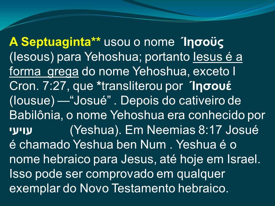 A Septuaginta** usou o nome Ίησοϋς (Iesous) para Yehoshua; portanto Iesus é a forma grega do nome Yehoshua, exceto I Cron. 7:27, que *transliterou por