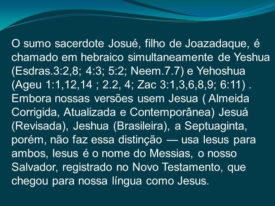 O sumo sacerdote Josué, filho de Joazadaque, é chamado em hebraico simultaneamente de Yeshua (Esdras.3:2,8; 4:3; 5:2; Neem.7.7) e Yehoshua (Ageu 1:1,1