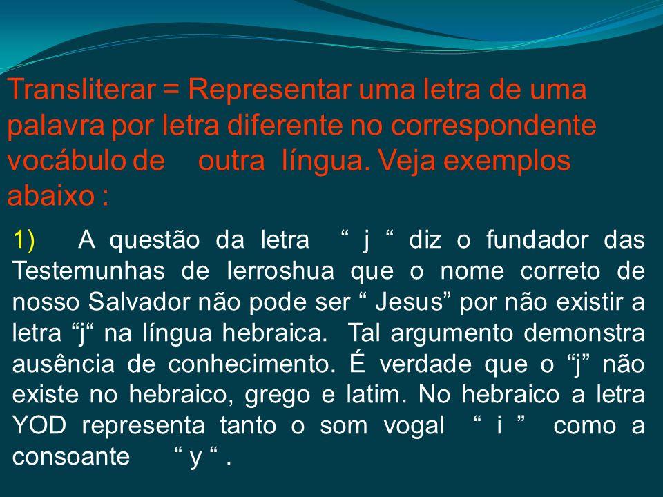 1) A questão da letra j diz o fundador das Testemunhas de Ierroshua que o nome correto de nosso Salvador não pode ser Jesus por não existir a letra j