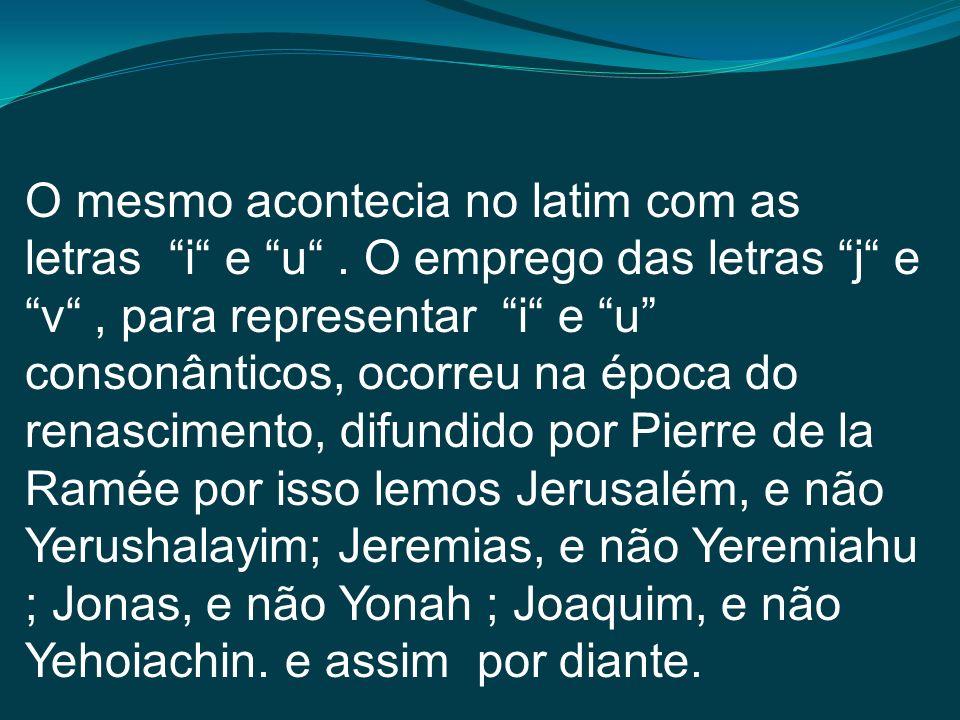 O mesmo acontecia no latim com as letras i e u. O emprego das letras j e v, para representar i e u consonânticos, ocorreu na época do renascimento, di