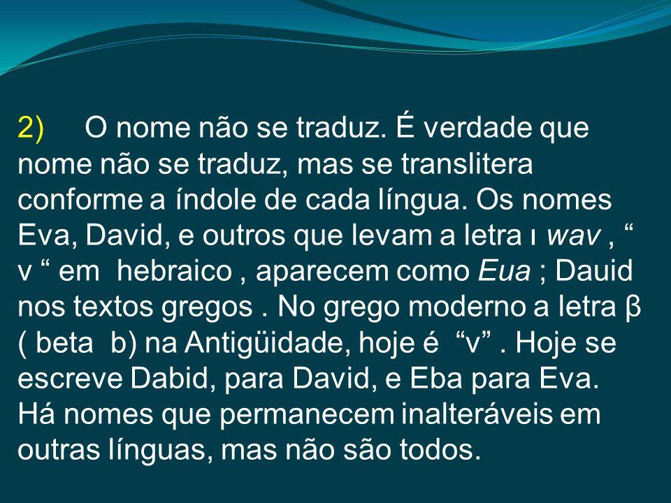 2)O nome não se traduz. É verdade que nome não se traduz, mas se translitera conforme a índole de cada língua. Os nomes Eva, David, e outros que levam