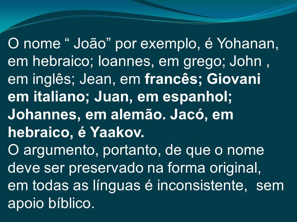 O nome João por exemplo, é Yohanan, em hebraico; Ioannes, em grego; John, em inglês; Jean, em francês; Giovani em italiano; Juan, em espanhol; Johanne