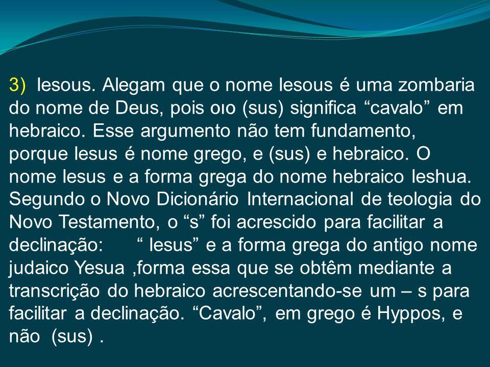 3) Iesous. Alegam que o nome Iesous é uma zombaria do nome de Deus, pois סוס (sus) significa cavalo em hebraico. Esse argumento não tem fundamento, po