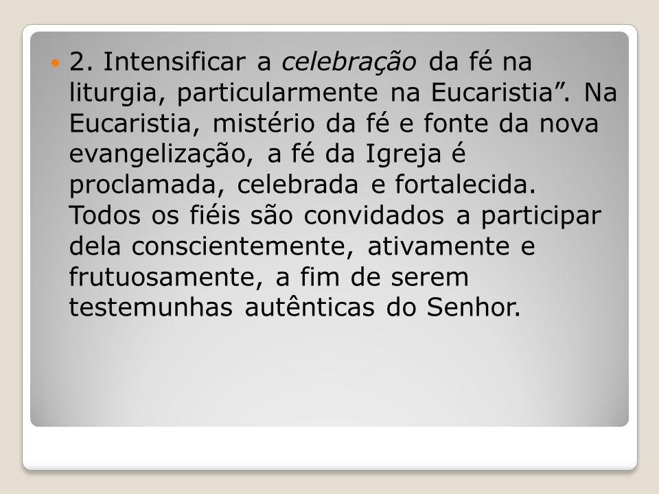 2.Intensificar a celebração da fé na liturgia, particularmente na Eucaristia.
