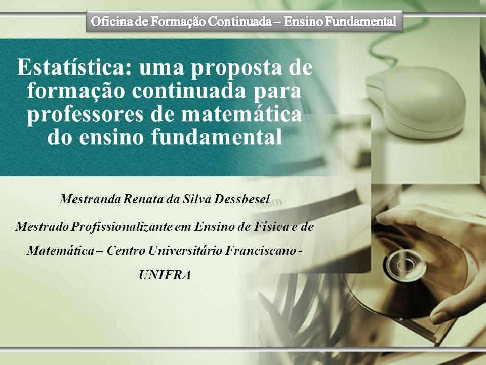 Estatística: uma proposta de formação continuada para professores de matemática do ensino fundamental Mestranda Renata da Silva Dessbesel Mestrado Pro