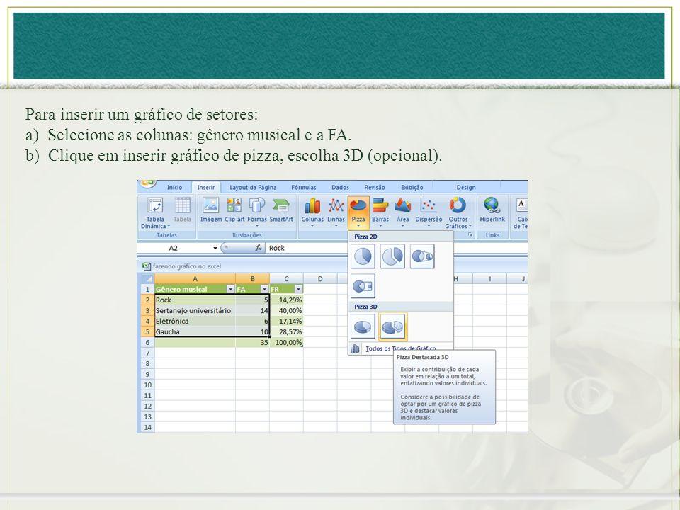 Para inserir um gráfico de setores: a) Selecione as colunas: gênero musical e a FA. b) Clique em inserir gráfico de pizza, escolha 3D (opcional).