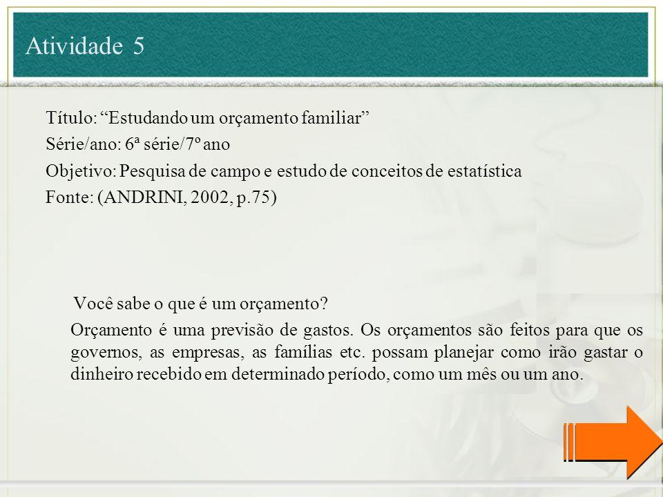 Título: Estudando um orçamento familiar Série/ano: 6ª série/7º ano Objetivo: Pesquisa de campo e estudo de conceitos de estatística Fonte: (ANDRINI, 2