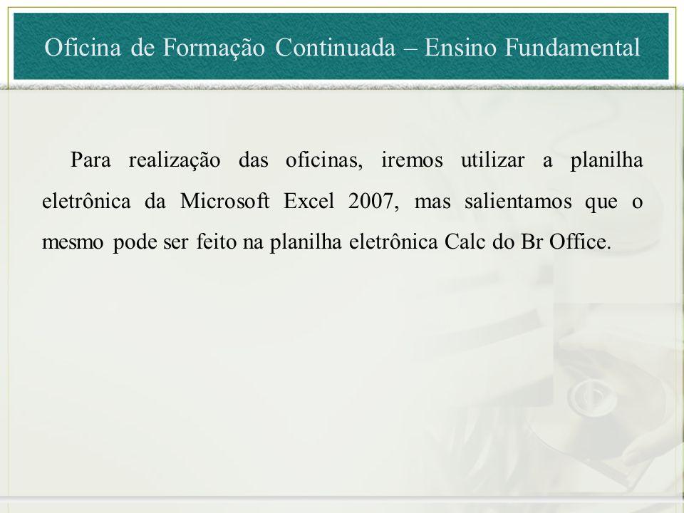 Para realização das oficinas, iremos utilizar a planilha eletrônica da Microsoft Excel 2007, mas salientamos que o mesmo pode ser feito na planilha el