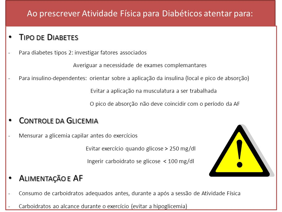 Ao prescrever Atividade Física para Diabéticos atentar para: Glicemia 100 mg/dl Ingerir 15 g de carboidratos antes da atividade física (o que equivale a 3 bolachas de água e sal; 1 barrinha de cereais ou 1 fruta).