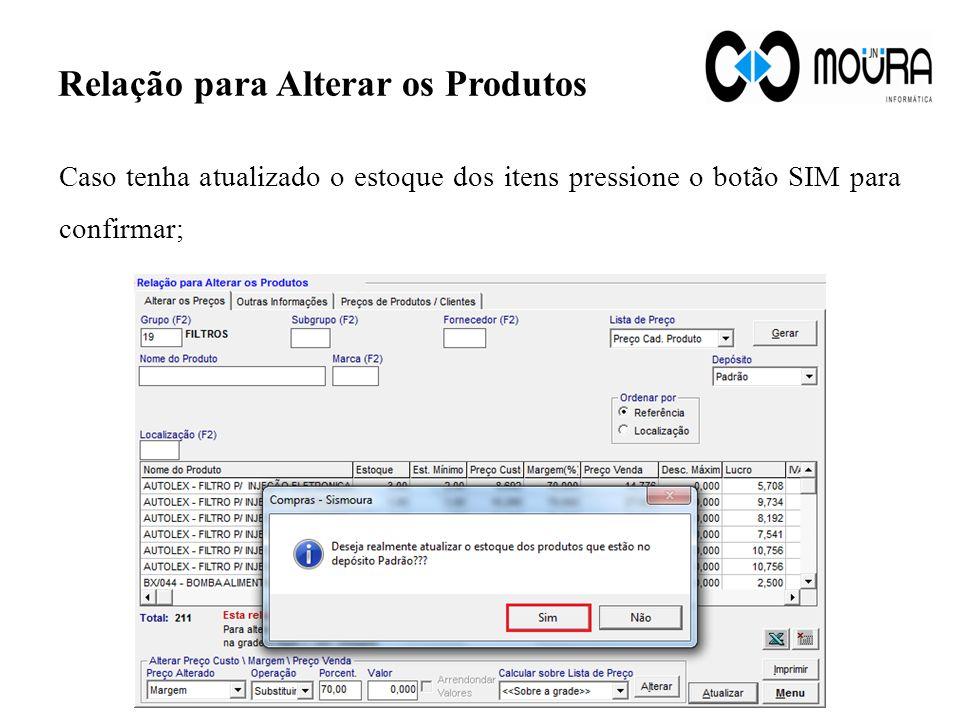 Relação para Alterar os Produtos Caso tenha atualizado o estoque dos itens pressione o botão SIM para confirmar;