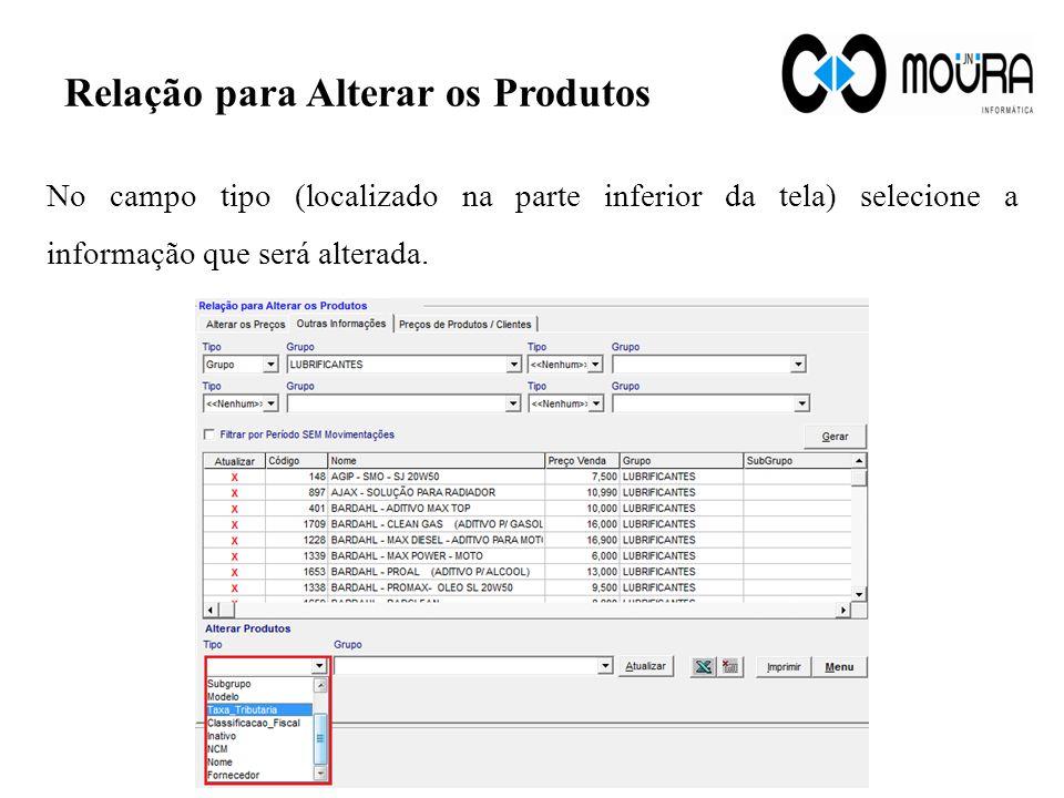 Relação para Alterar os Produtos No campo tipo (localizado na parte inferior da tela) selecione a informação que será alterada.