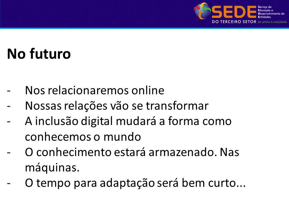 No futuro -Nos relacionaremos online -Nossas relações vão se transformar -A inclusão digital mudará a forma como conhecemos o mundo -O conhecimento es