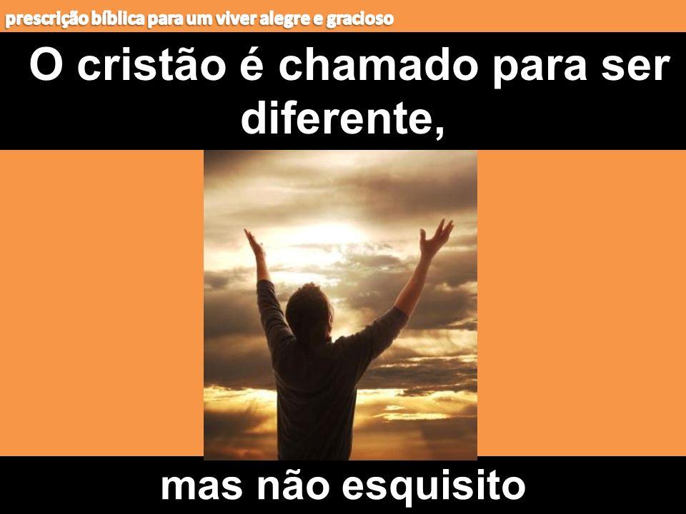 O cristão é chamado para ser diferente, mas não esquisito