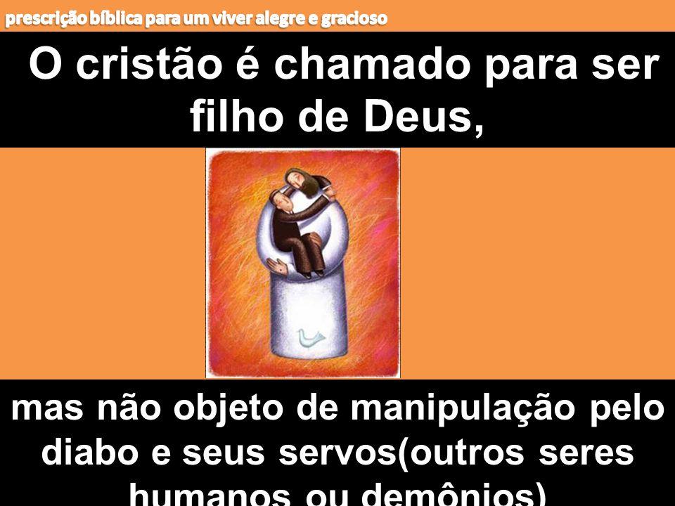 O cristão é chamado para ser filho de Deus, mas não objeto de manipulação pelo diabo e seus servos(outros seres humanos ou demônios)