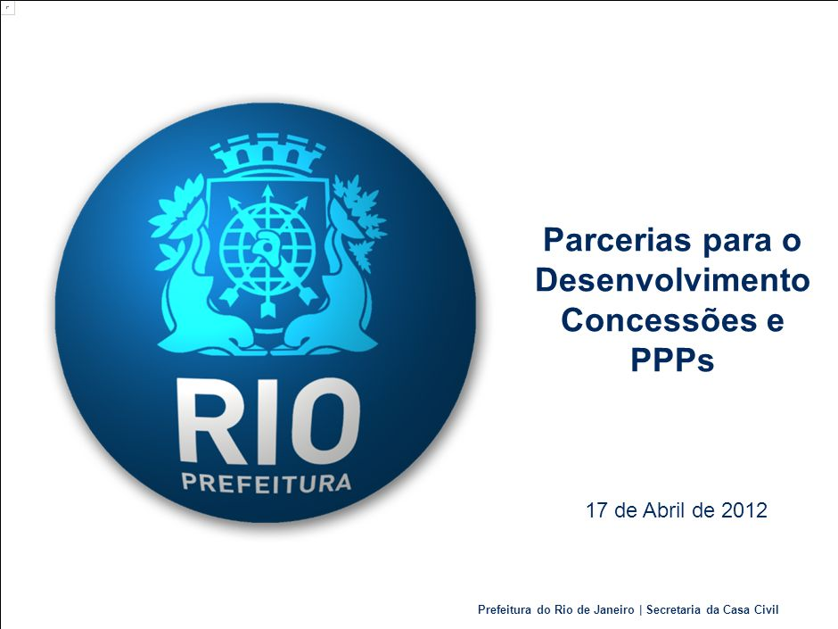 Prefeitura do Rio de Janeiro | Secretaria da Casa Civil Parcerias para o Desenvolvimento Concessões e PPPs 17 de Abril de 2012