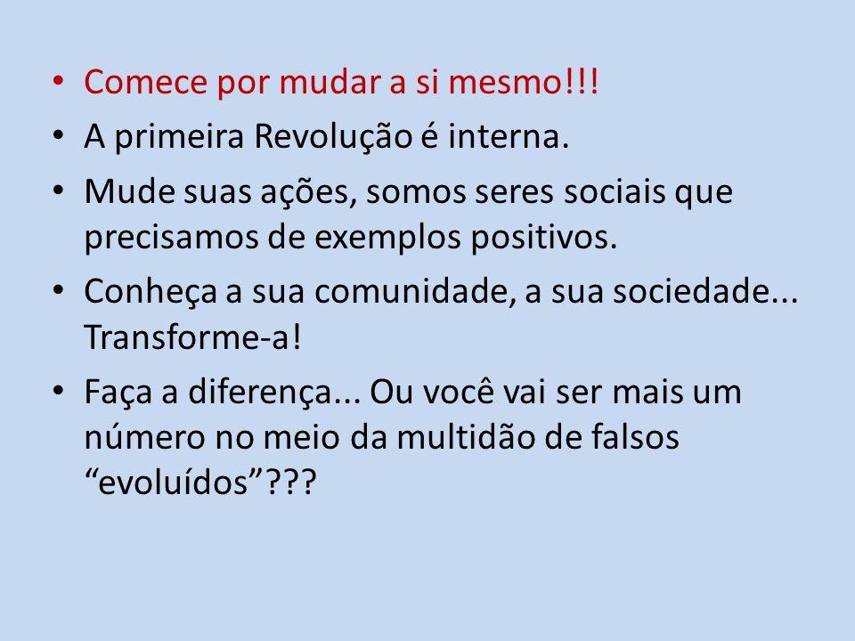 Comece por mudar a si mesmo!!! A primeira Revolução é interna. Mude suas ações, somos seres sociais que precisamos de exemplos positivos. Conheça a su