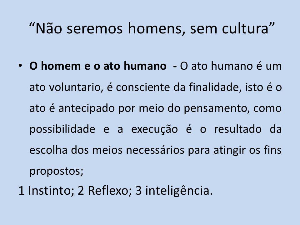 Não seremos homens, sem cultura O homem e o ato humano - O ato humano é um ato voluntario, é consciente da finalidade, isto é o ato é antecipado por meio do pensamento, como possibilidade e a execução é o resultado da escolha dos meios necessários para atingir os fins propostos; 1 Instinto; 2 Reflexo; 3 inteligência.