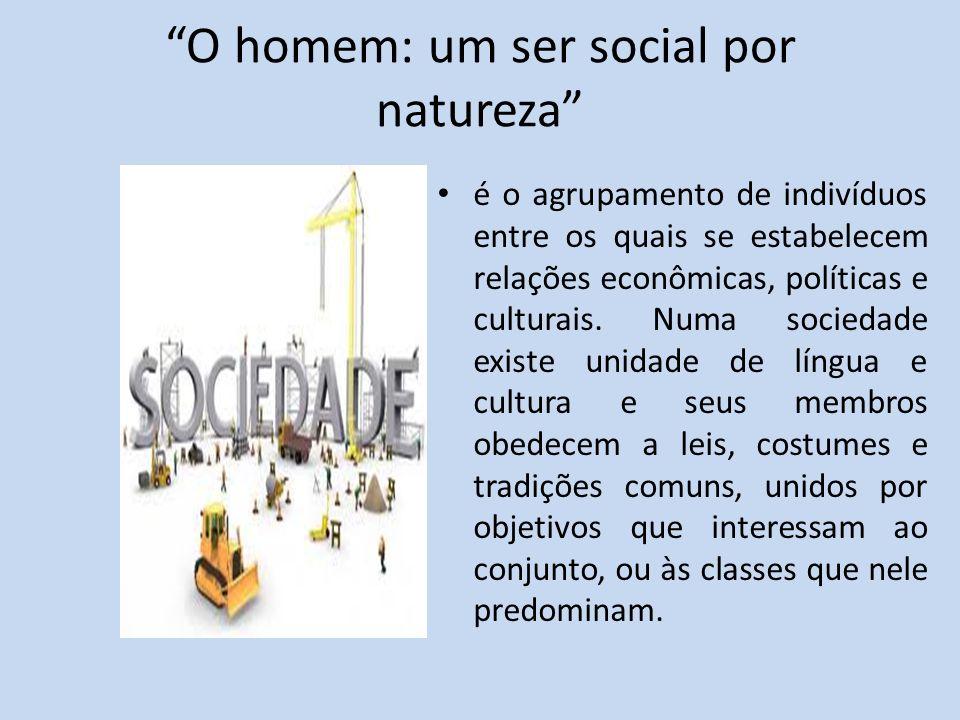 O homem: um ser social por natureza é o agrupamento de indivíduos entre os quais se estabelecem relações econômicas, políticas e culturais. Numa socie